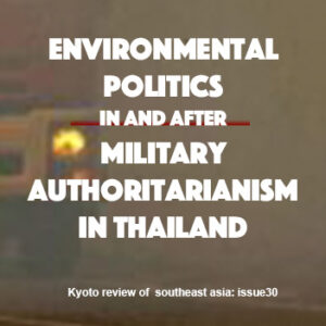 Kyoto Review of Southeast Asia Issue 30: From the Editor: Environmental Politics in and after Military Authoritarianism in Thailand