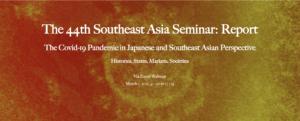 第44回 東南アジアセミナー 「The Covid-19 Pandemic in Japanese and Southeast Asian Perspective: Histories, States, Markets, Societies」 の報告を掲載しました。